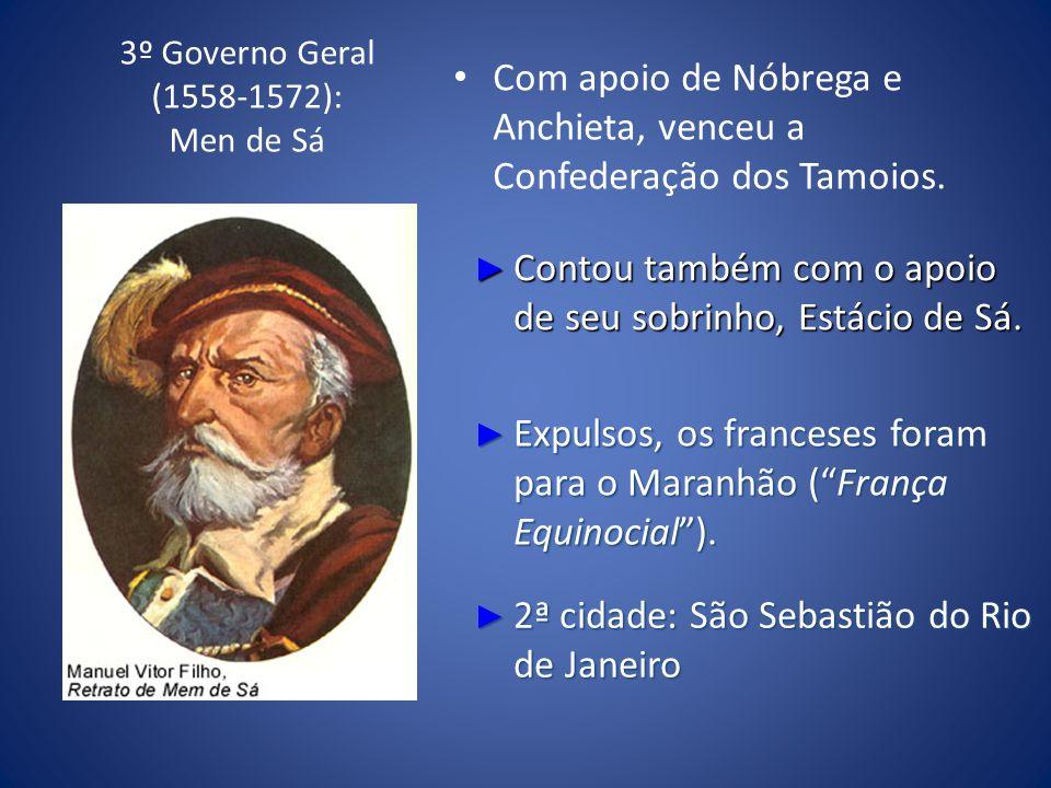 3º Governo Geral (1558-1572): Men de Sá Com apoio de Nóbrega e Anchieta, venceu a Confederação dos Tamoios. Contou também com o apoio de seu sobrinho,