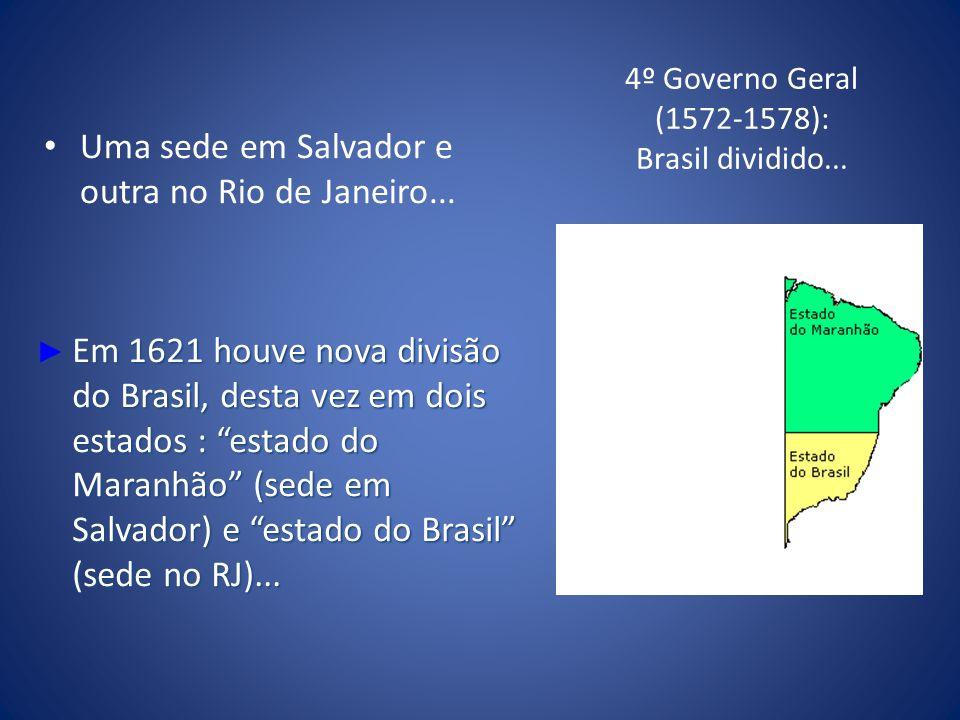 4º Governo Geral (1572-1578): Brasil dividido... Uma sede em Salvador e outra no Rio de Janeiro... Em 1621 houve nova divisão do Brasil, desta vez em
