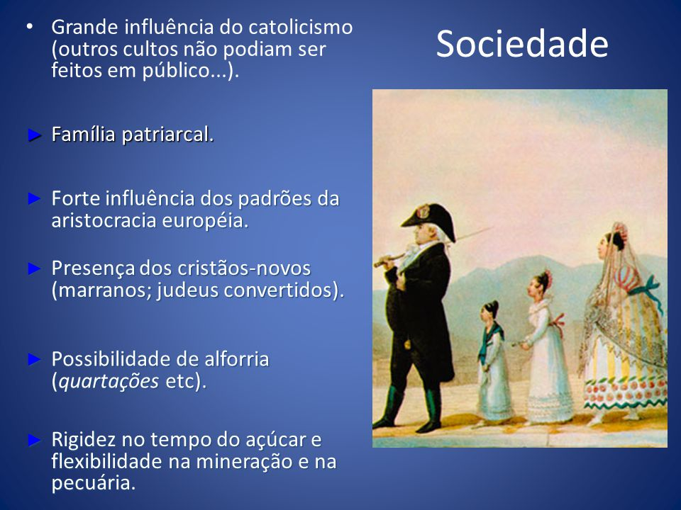 Sociedade Grande influência do catolicismo (outros cultos não podiam ser feitos em público...). Família patriarcal. Família patriarcal. Forte influênc