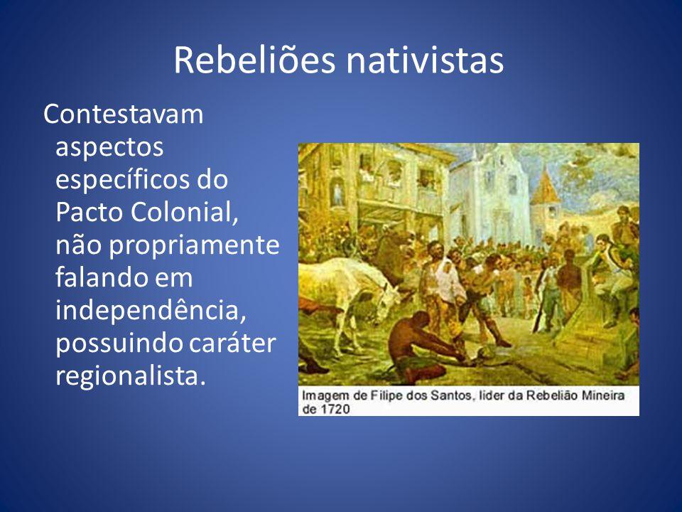 Rebeliões nativistas Contestavam aspectos específicos do Pacto Colonial, não propriamente falando em independência, possuindo caráter regionalista.