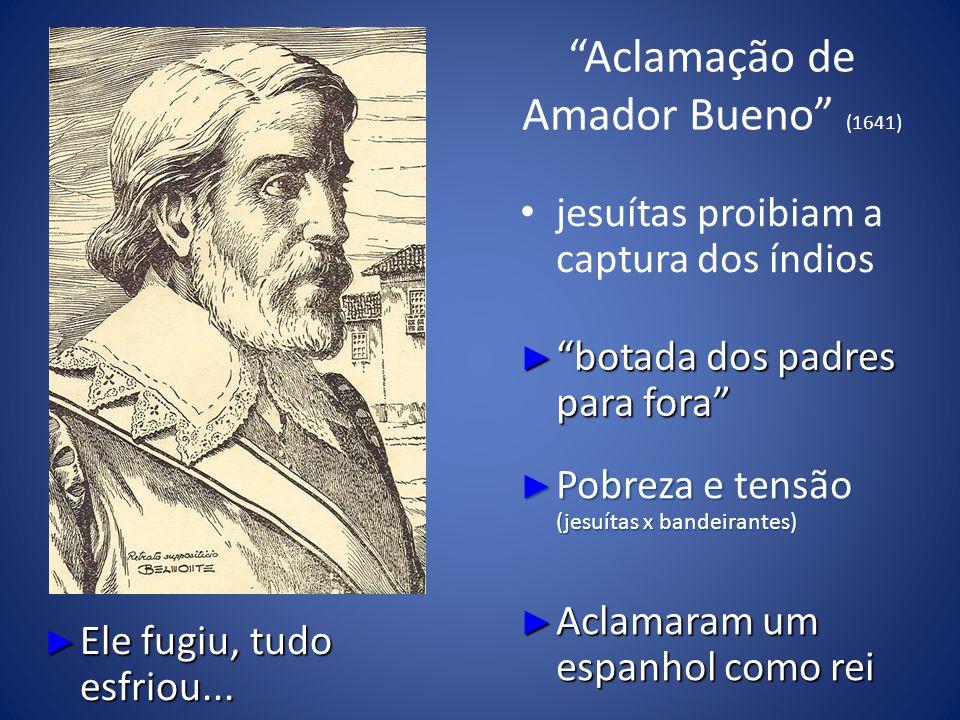 Aclamação de Amador Bueno (1641) jesuítas proibiam a captura dos índios botada dos padres para fora botada dos padres para fora Pobreza e tensão (jesuítas x bandeirantes) Pobreza e tensão (jesuítas x bandeirantes) Aclamaram um espanhol como rei Aclamaram um espanhol como rei Ele fugiu, tudo esfriou...