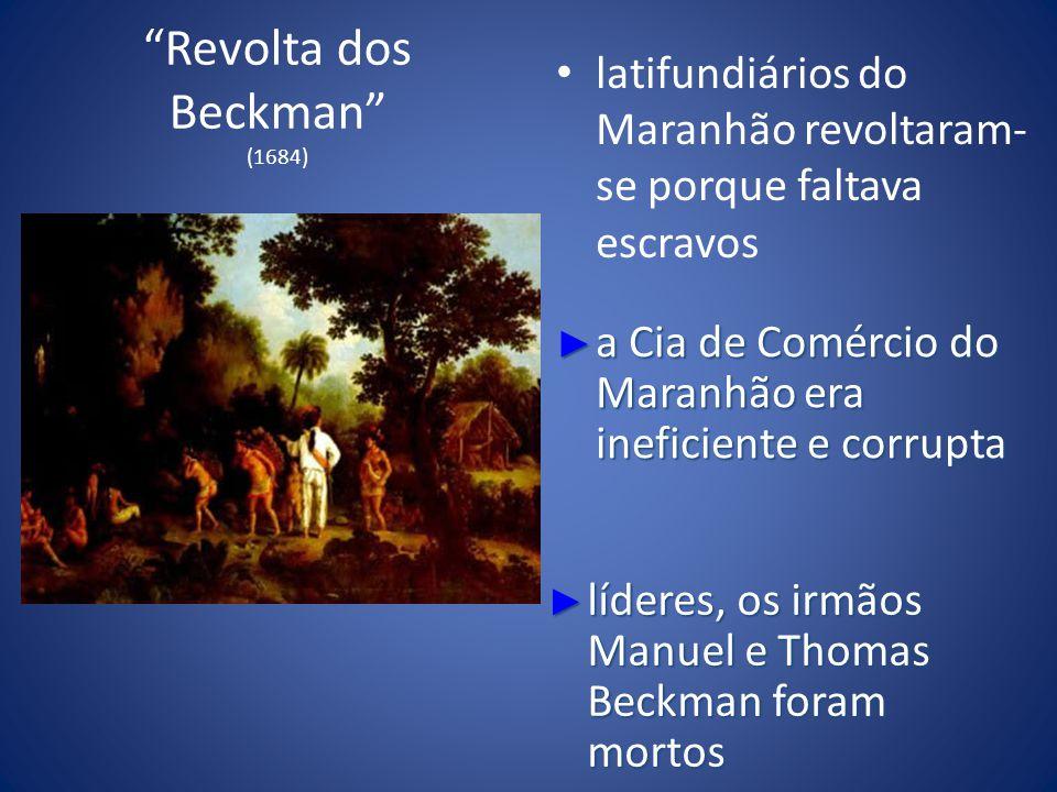 Revolta dos Beckman (1684) latifundiários do Maranhão revoltaram- se porque faltava escravos a Cia de Comércio do Maranhão era ineficiente e corrupta a Cia de Comércio do Maranhão era ineficiente e corrupta líderes, os irmãos Manuel e Thomas Beckman foram mortos líderes, os irmãos Manuel e Thomas Beckman foram mortos