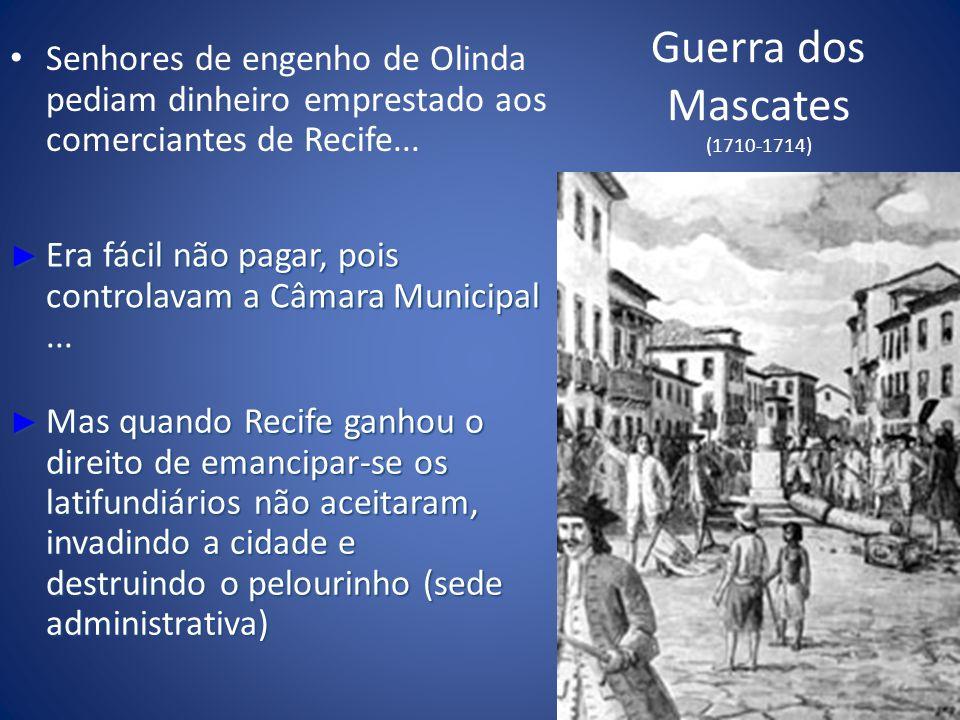 Guerra dos Mascates (1710-1714) Senhores de engenho de Olinda pediam dinheiro emprestado aos comerciantes de Recife... Era fácil não pagar, pois contr