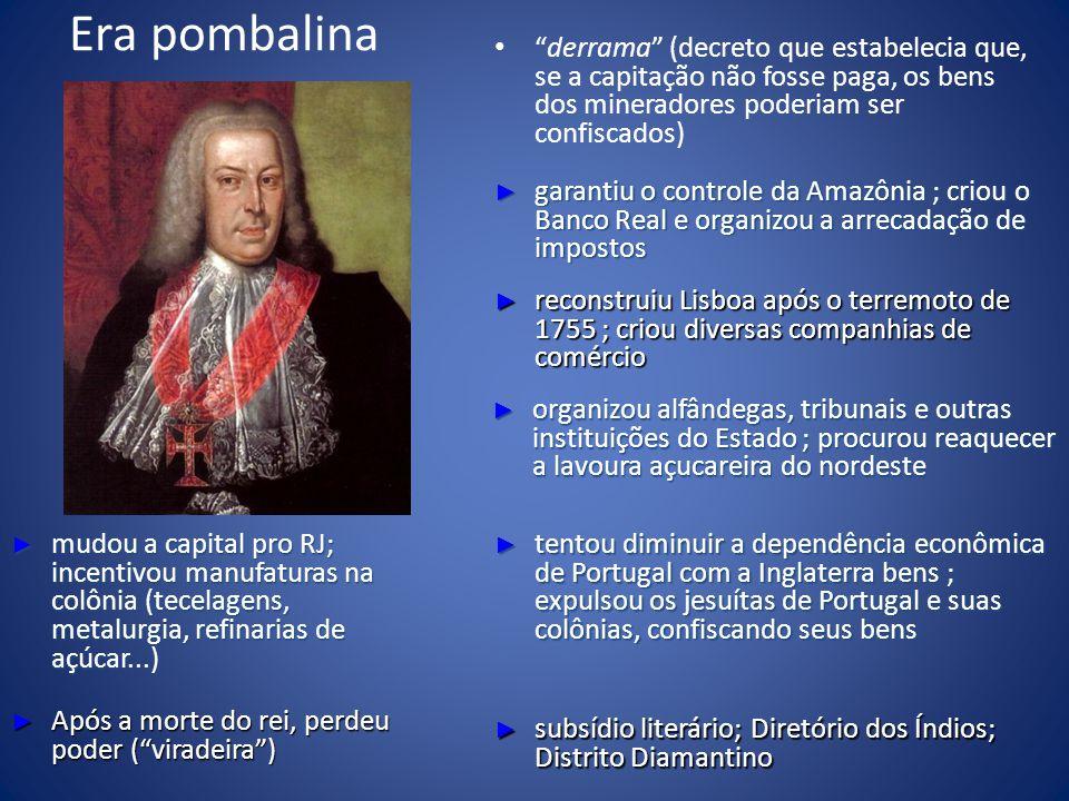 Era pombalina derrama (decreto que estabelecia que, se a capitação não fosse paga, os bens dos mineradores poderiam ser confiscados) garantiu o controle da Amazônia ; criou o Banco Real e organizou a arrecadação de impostos garantiu o controle da Amazônia ; criou o Banco Real e organizou a arrecadação de impostos reconstruiu Lisboa após o terremoto de 1755 ; criou diversas companhias de comércio reconstruiu Lisboa após o terremoto de 1755 ; criou diversas companhias de comércio organizou alfândegas, tribunais e outras instituições do Estado ; procurou reaquecer a lavoura açucareira do nordeste organizou alfândegas, tribunais e outras instituições do Estado ; procurou reaquecer a lavoura açucareira do nordeste tentou diminuir a dependência econômica de Portugal com a Inglaterra bens ; expulsou os jesuítas de Portugal e suas colônias, confiscando seus bens tentou diminuir a dependência econômica de Portugal com a Inglaterra bens ; expulsou os jesuítas de Portugal e suas colônias, confiscando seus bens subsídio literário; Diretório dos Índios; Distrito Diamantino subsídio literário; Diretório dos Índios; Distrito Diamantino mudou a capital pro RJ; incentivou manufaturas na colônia (tecelagens, metalurgia, refinarias de açúcar...) mudou a capital pro RJ; incentivou manufaturas na colônia (tecelagens, metalurgia, refinarias de açúcar...) Após a morte do rei, perdeu poder (viradeira) Após a morte do rei, perdeu poder (viradeira)