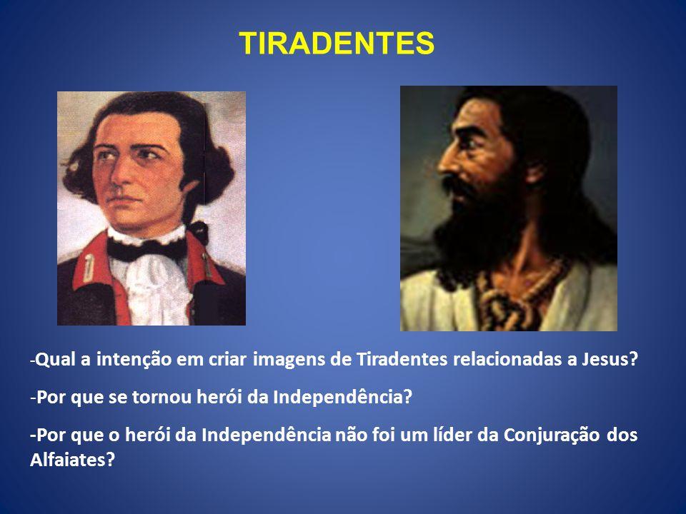 TIRADENTES - Qual a intenção em criar imagens de Tiradentes relacionadas a Jesus? -Por que se tornou herói da Independência? -Por que o herói da Indep