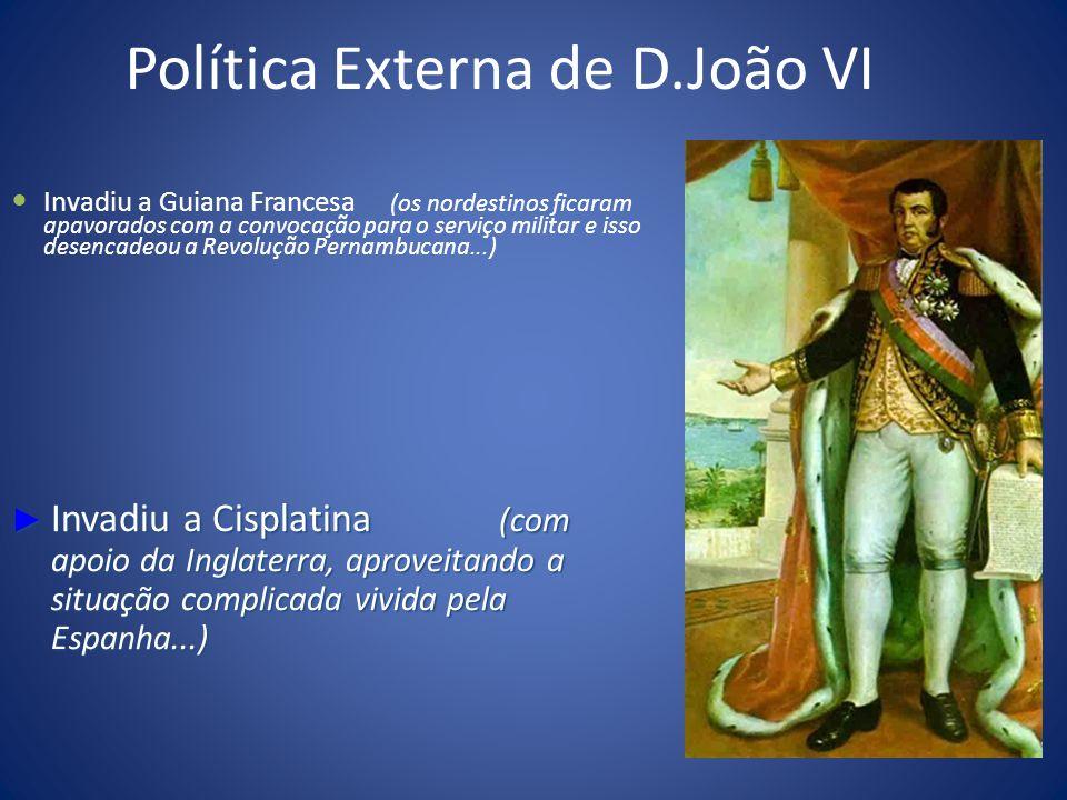 Política Externa de D.João VI Invadiu a Guiana Francesa (os nordestinos ficaram apavorados com a convocação para o serviço militar e isso desencadeou a Revolução Pernambucana...) Invadiu a Cisplatina (com apoio da Inglaterra, aproveitando a situação complicada vivida pela Espanha...) Invadiu a Cisplatina (com apoio da Inglaterra, aproveitando a situação complicada vivida pela Espanha...)