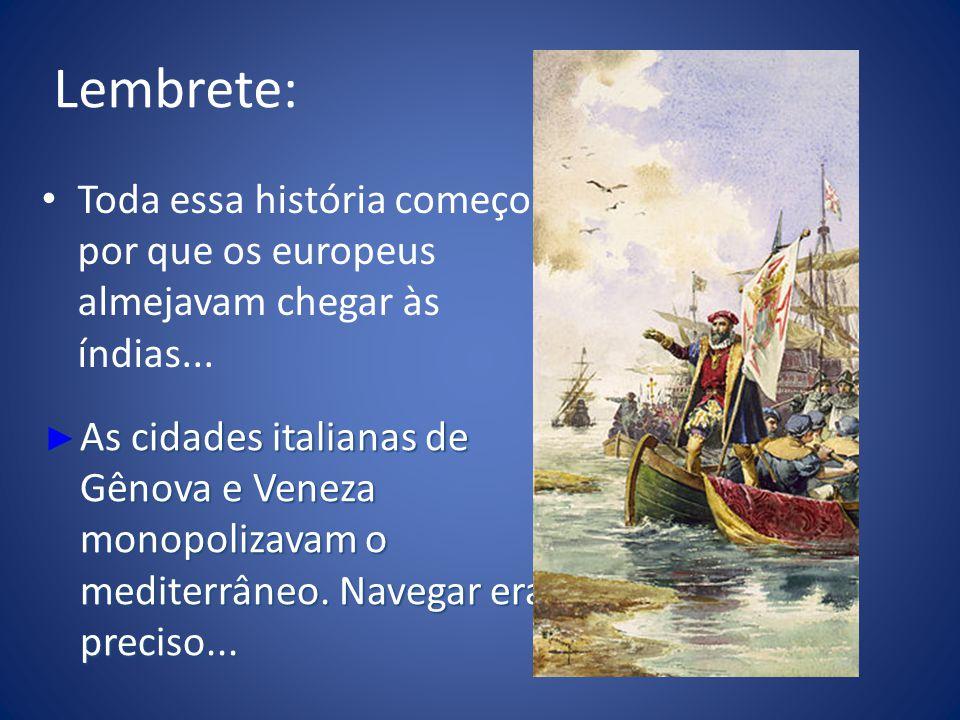 Lembrete: Toda essa história começou por que os europeus almejavam chegar às índias... As cidades italianas de Gênova e Veneza monopolizavam o mediter