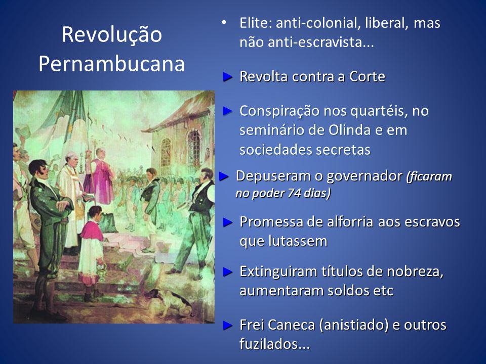 Revolução Pernambucana Elite: anti-colonial, liberal, mas não anti-escravista... Revolta contra a Corte Revolta contra a Corte Conspiração nos quartéi