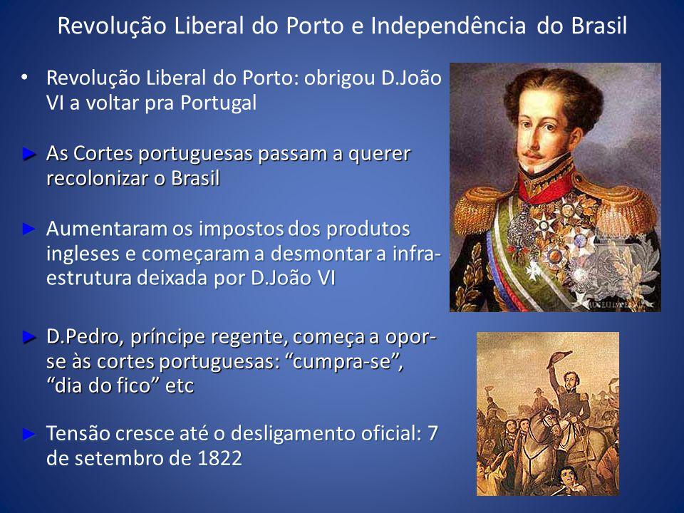 Revolução Liberal do Porto e Independência do Brasil Revolução Liberal do Porto: obrigou D.João VI a voltar pra Portugal As Cortes portuguesas passam