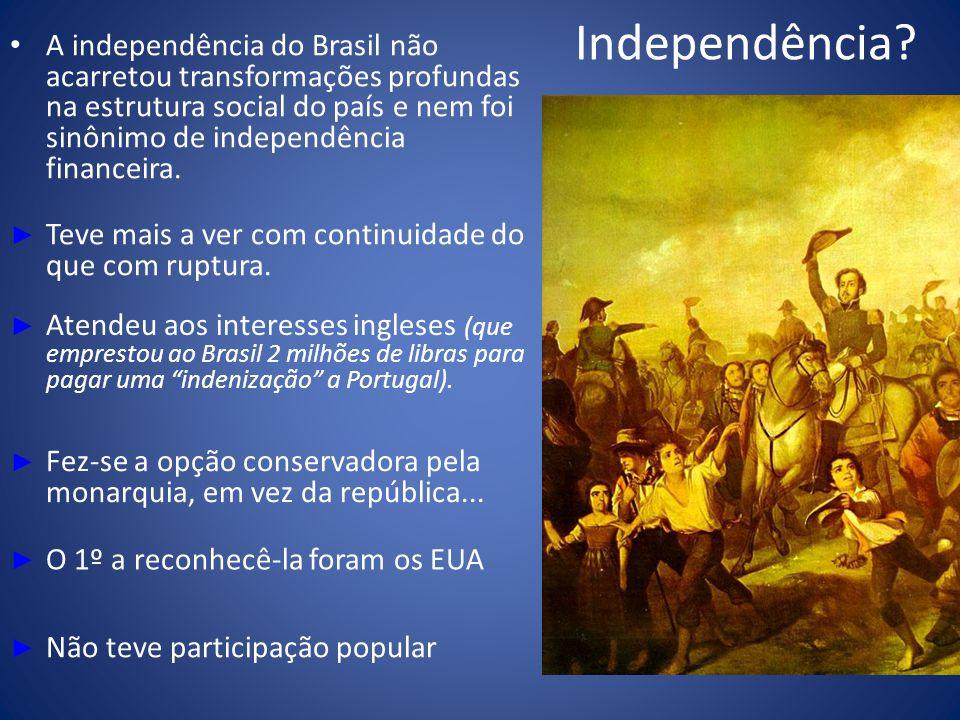Independência? A independência do Brasil não acarretou transformações profundas na estrutura social do país e nem foi sinônimo de independência financ