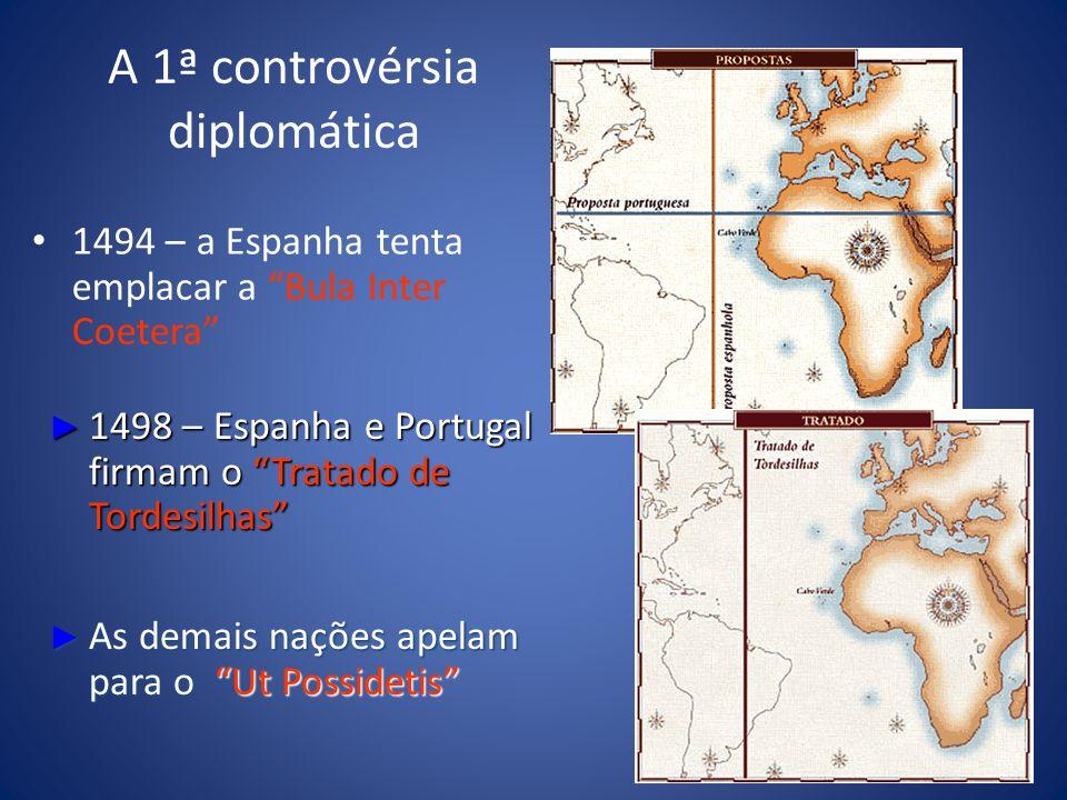 A 1ª controvérsia diplomática 1494 – a Espanha tenta emplacar a Bula Inter Coetera 1498 – Espanha e Portugal firmam o Tratado de Tordesilhas 1498 – Espanha e Portugal firmam o Tratado de Tordesilhas As demais nações apelam para o Ut Possidetis As demais nações apelam para o Ut Possidetis