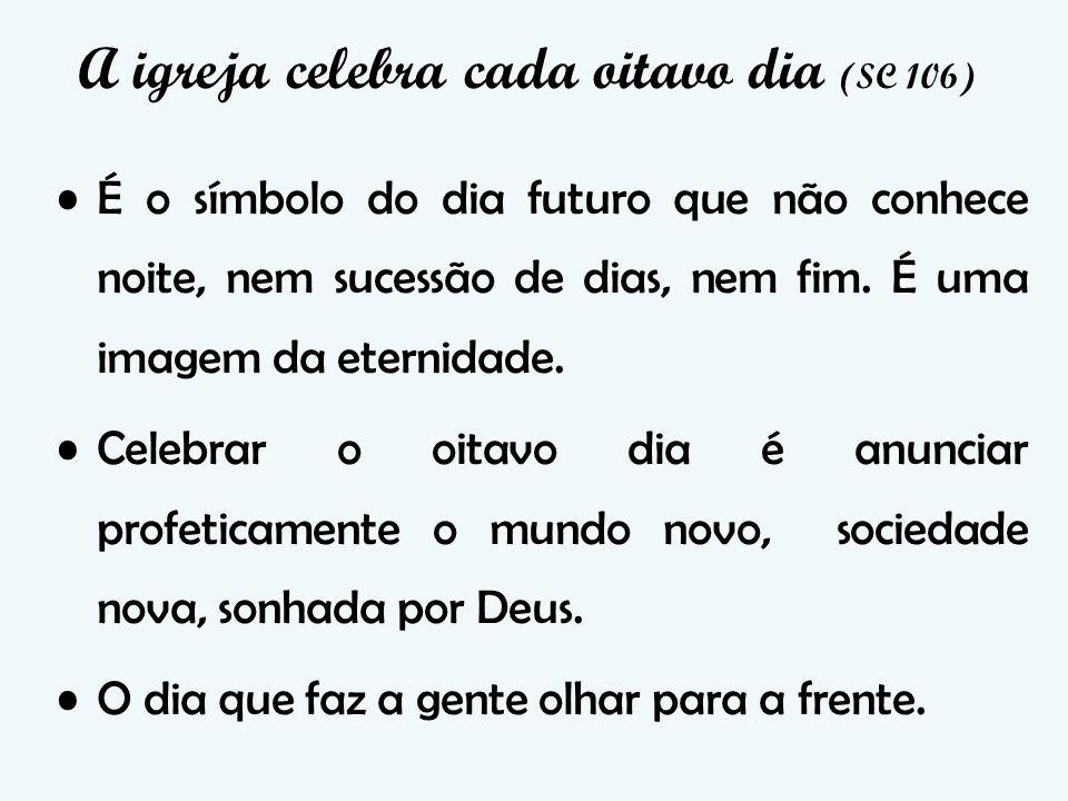 A igreja celebra cada oitavo dia (SC 106) É o símbolo do dia futuro que não conhece noite, nem sucessão de dias, nem fim.