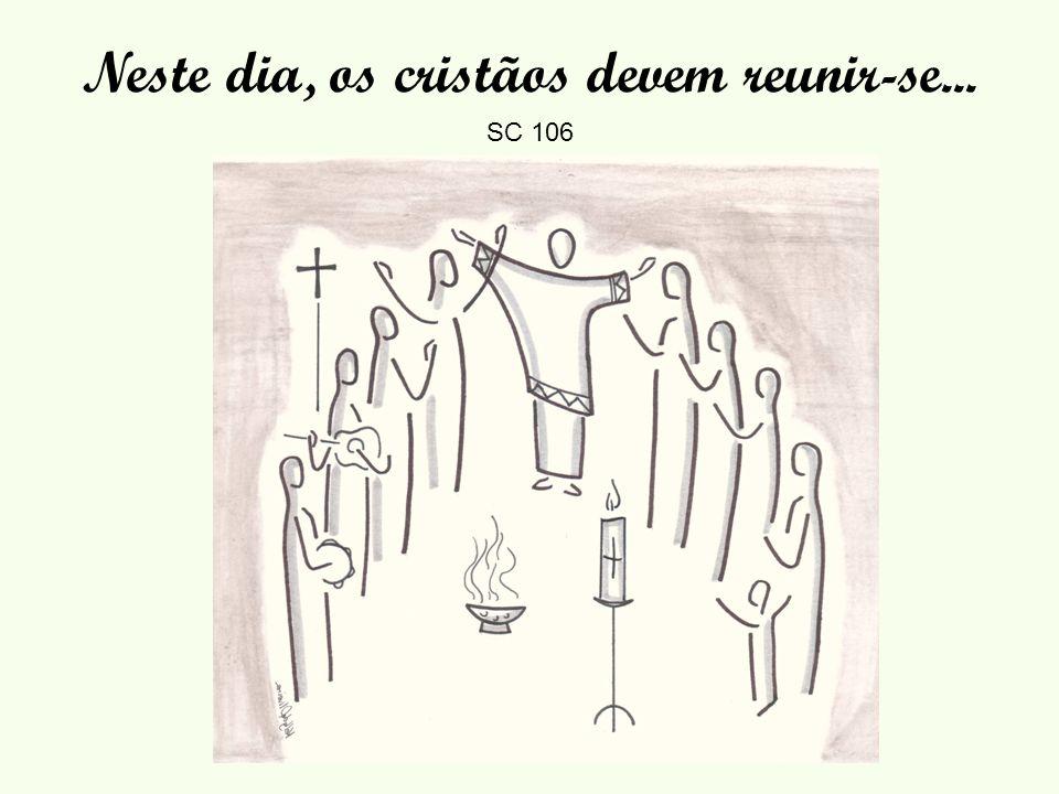 Neste dia, os cristãos devem reunir-se... SC 106