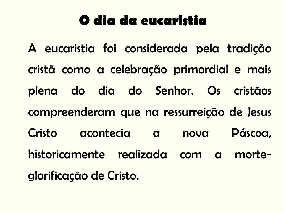 O dia da eucaristia A eucaristia foi considerada pela tradição cristã como a celebração primordial e mais plena do dia do Senhor.