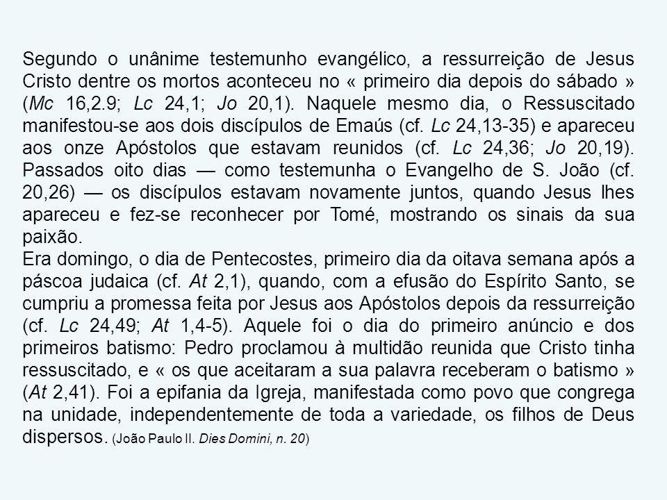 Segundo o unânime testemunho evangélico, a ressurreição de Jesus Cristo dentre os mortos aconteceu no « primeiro dia depois do sábado » (Mc 16,2.9; Lc 24,1; Jo 20,1).
