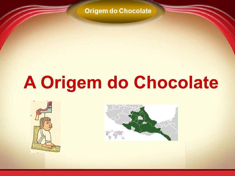 A Origem do Chocolate Origem do Chocolate