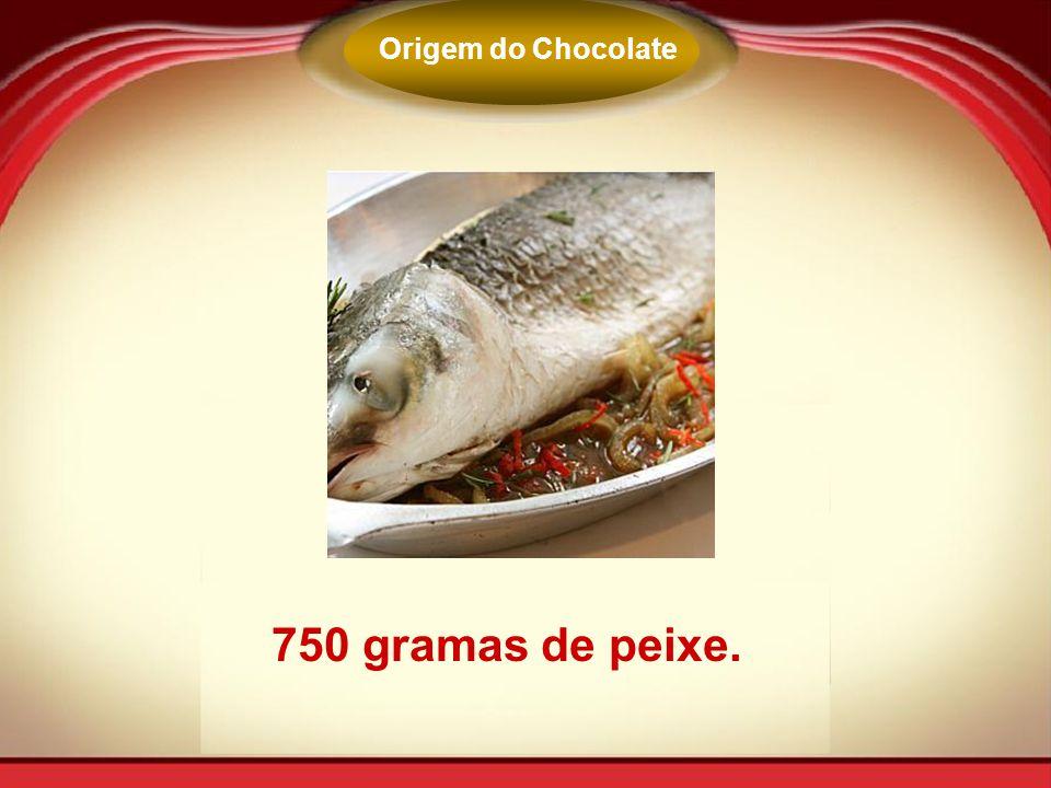 750 gramas de peixe. Origem do Chocolate