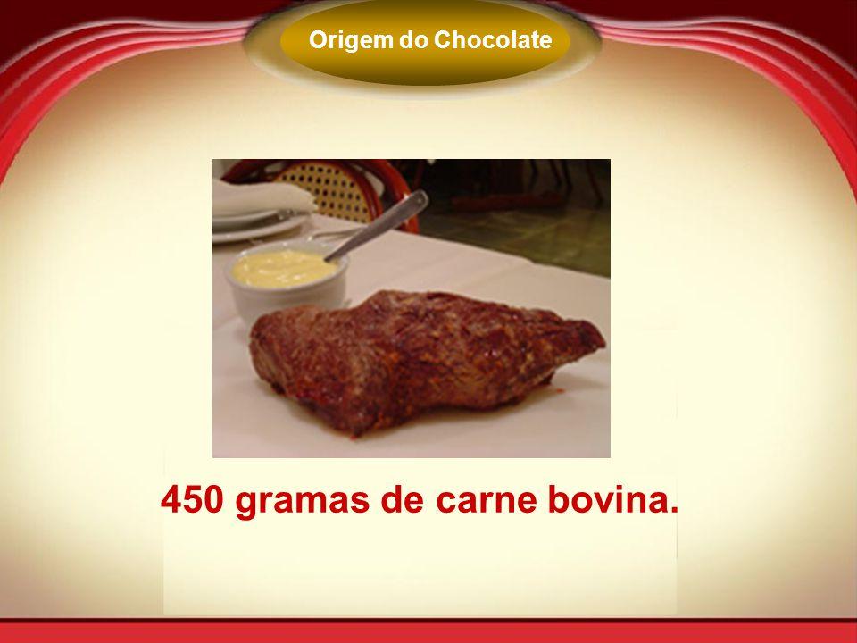 450 gramas de carne bovina. Origem do Chocolate