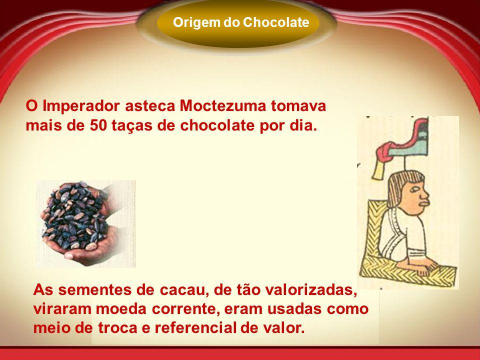 Origem do Chocolate O Imperador asteca Moctezuma tomava mais de 50 taças de chocolate por dia. As sementes de cacau, de tão valorizadas, viraram moeda