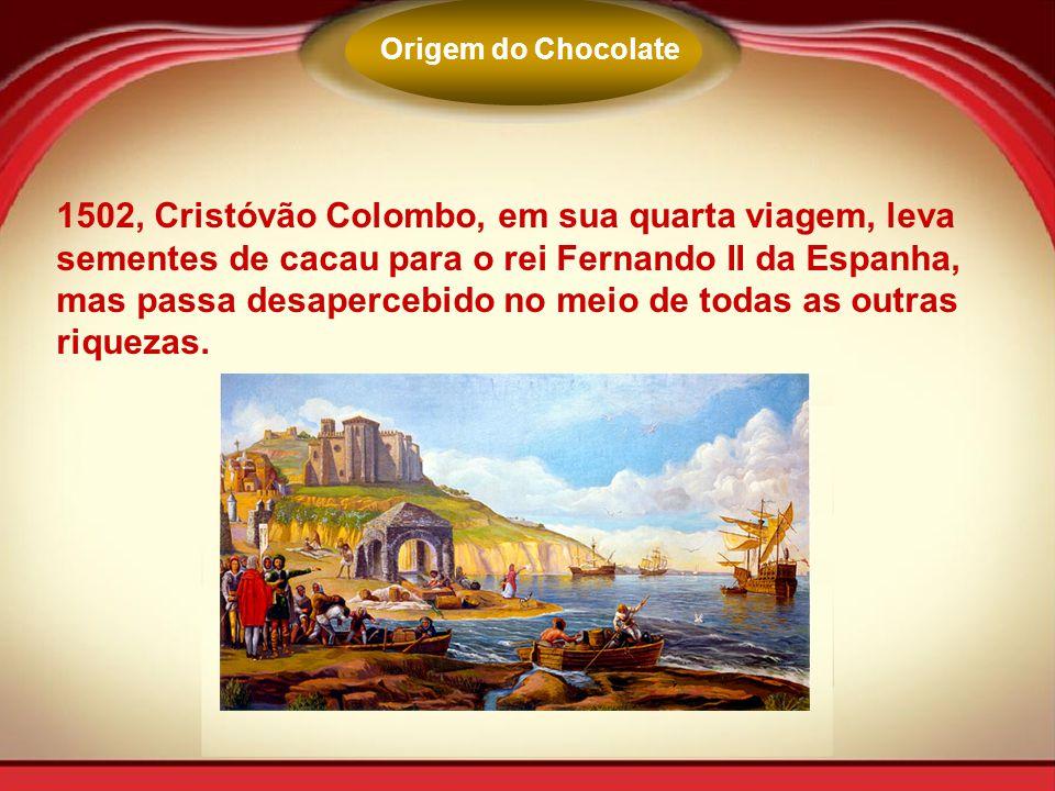 Origem do Chocolate 1502, Cristóvão Colombo, em sua quarta viagem, leva sementes de cacau para o rei Fernando II da Espanha, mas passa desapercebido n