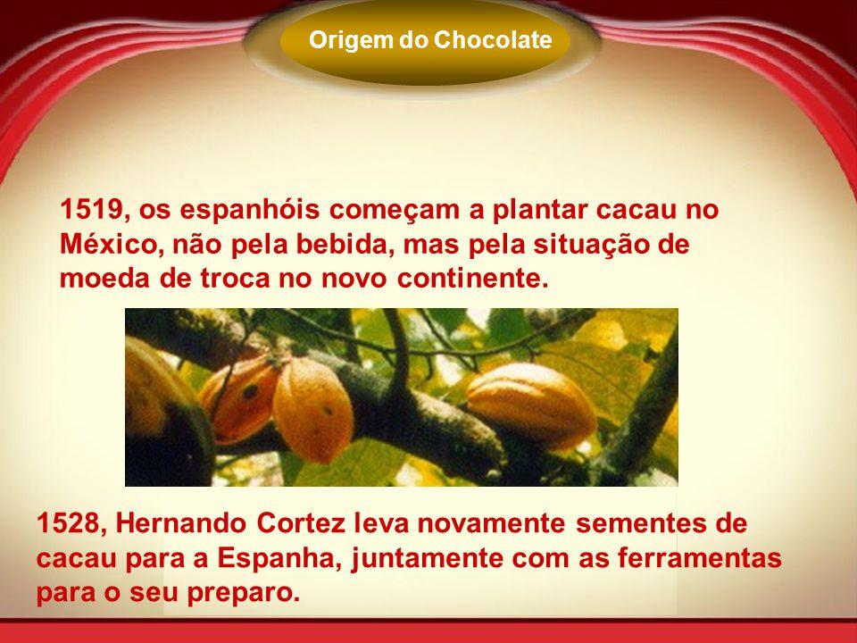 Origem do Chocolate 1519, os espanhóis começam a plantar cacau no México, não pela bebida, mas pela situação de moeda de troca no novo continente. 152