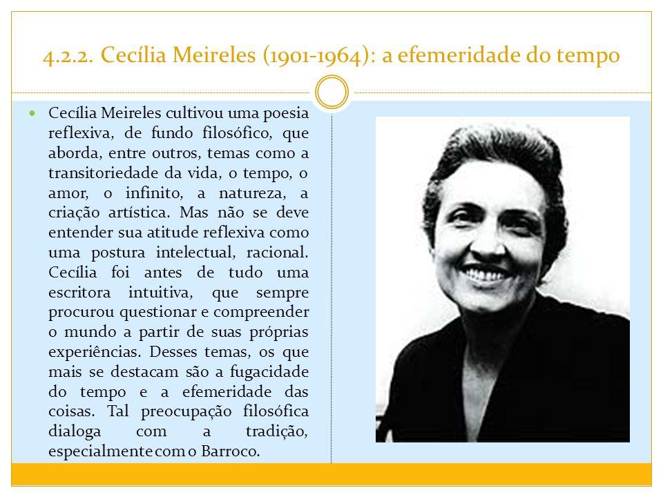 4.2.2. Cecília Meireles (1901-1964): a efemeridade do tempo Cecília Meireles cultivou uma poesia reflexiva, de fundo filosófico, que aborda, entre out