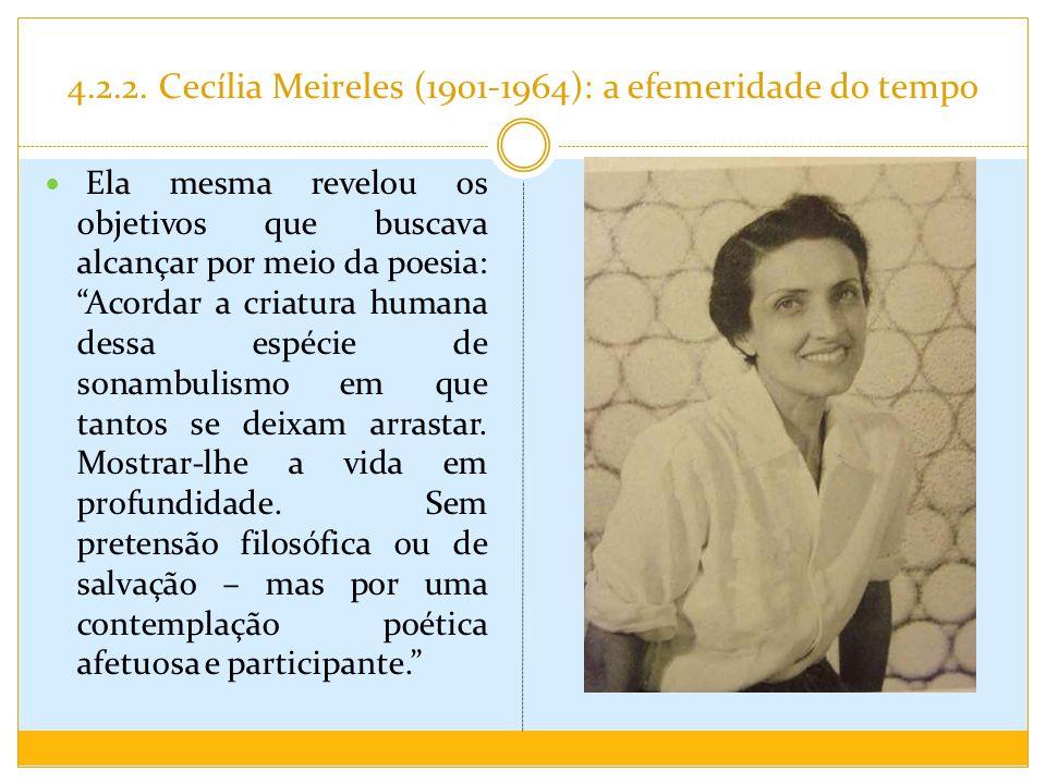 4.2.2. Cecília Meireles (1901-1964): a efemeridade do tempo Ela mesma revelou os objetivos que buscava alcançar por meio da poesia: Acordar a criatura