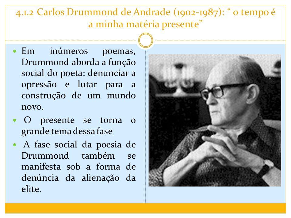 4.1.2 Carlos Drummond de Andrade (1902-1987): o tempo é a minha matéria presente Em inúmeros poemas, Drummond aborda a função social do poeta: denunciar a opressão e lutar para a construção de um mundo novo.