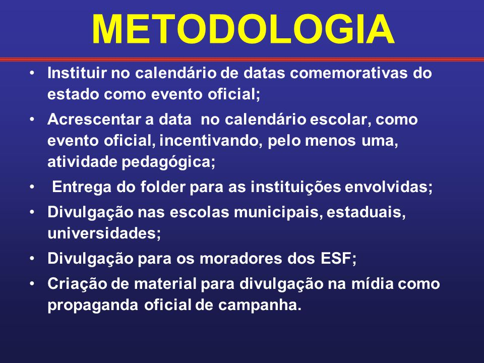 METODOLOGIA Instituir no calendário de datas comemorativas do estado como evento oficial; Acrescentar a data no calendário escolar, como evento oficia