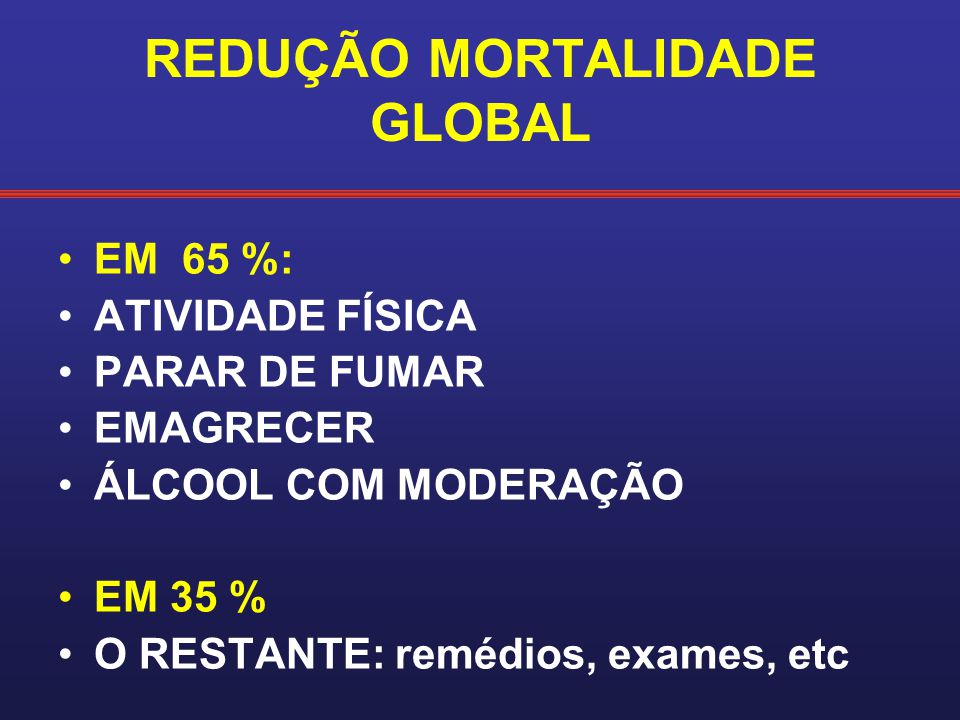 REDUÇÃO MORTALIDADE GLOBAL EM 65 %: ATIVIDADE FÍSICA PARAR DE FUMAR EMAGRECER ÁLCOOL COM MODERAÇÃO EM 35 % O RESTANTE: remédios, exames, etc