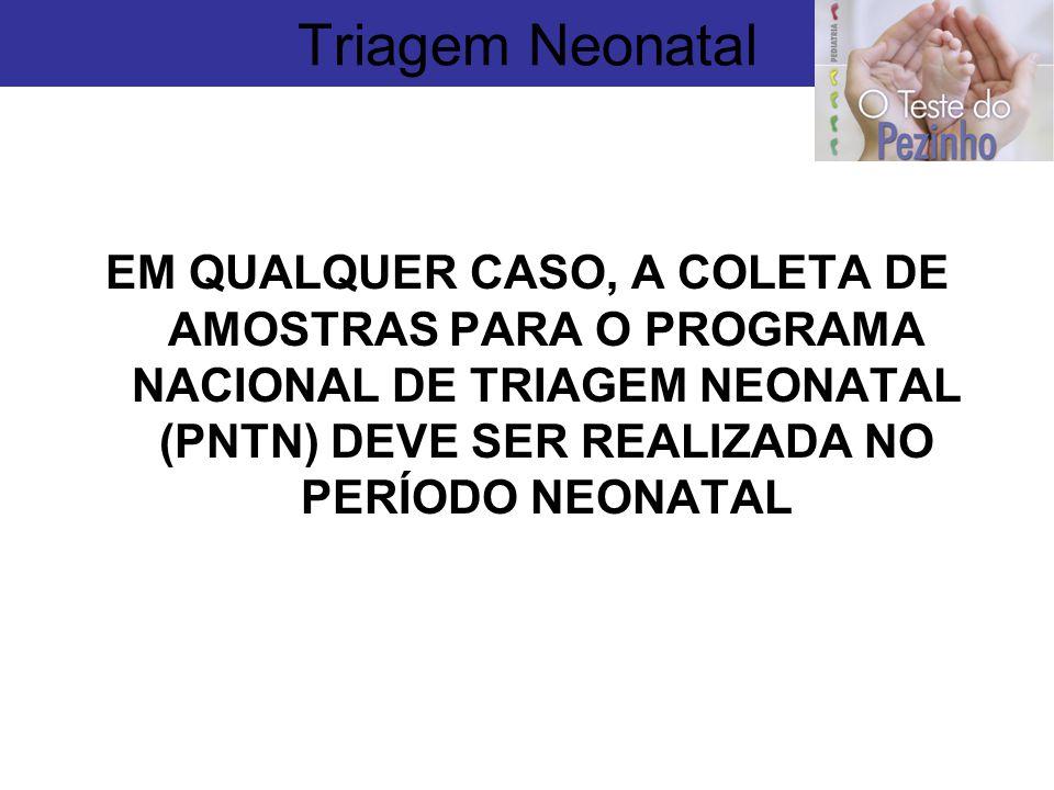 EM QUALQUER CASO, A COLETA DE AMOSTRAS PARA O PROGRAMA NACIONAL DE TRIAGEM NEONATAL (PNTN) DEVE SER REALIZADA NO PERÍODO NEONATAL Triagem Neonatal