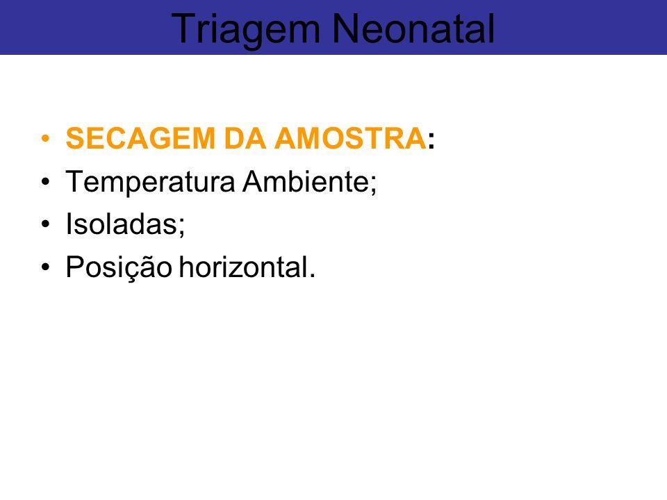 SECAGEM DA AMOSTRA: Temperatura Ambiente; Isoladas; Posição horizontal. Triagem Neonatal