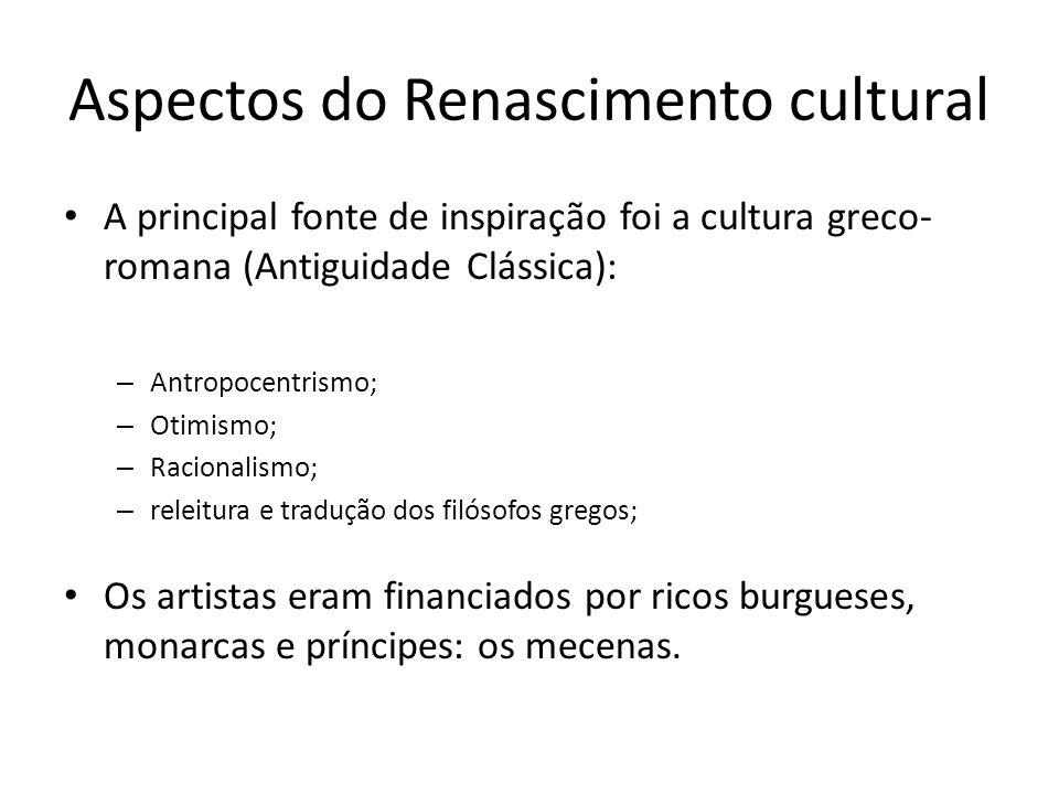 Aspectos do Renascimento cultural A principal fonte de inspiração foi a cultura greco- romana (Antiguidade Clássica): – Antropocentrismo; – Otimismo;