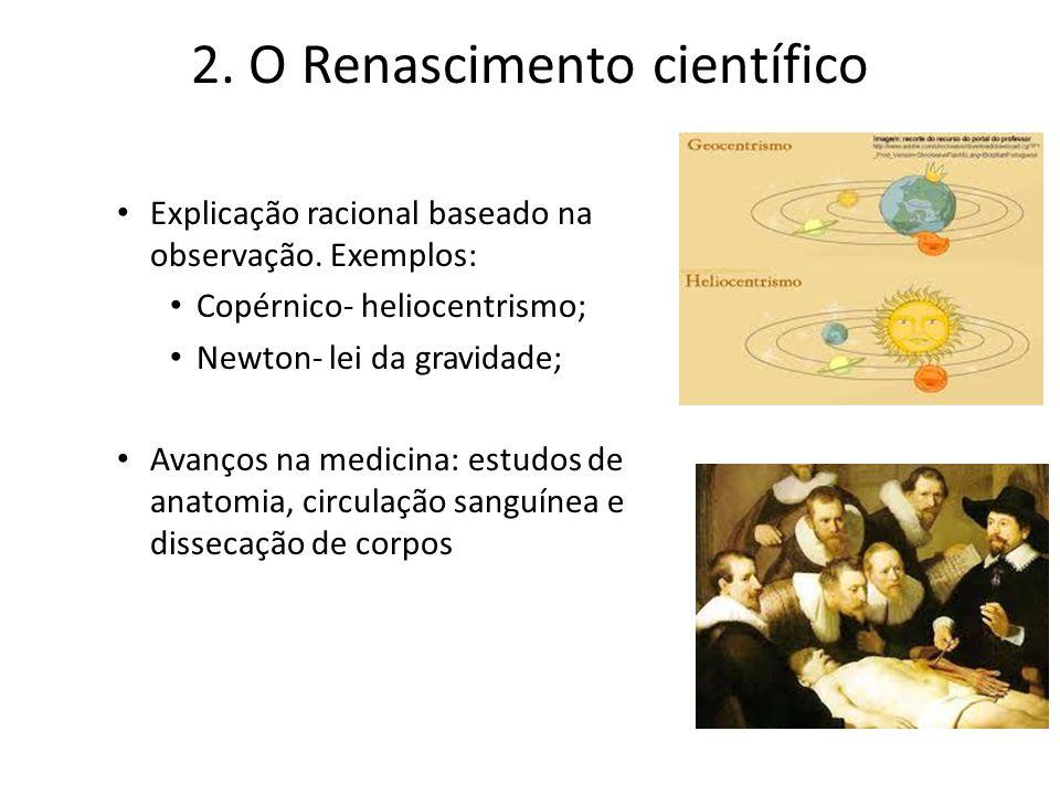 2. O Renascimento científico Explicação racional baseado na observação. Exemplos: Copérnico- heliocentrismo; Newton- lei da gravidade; Avanços na medi