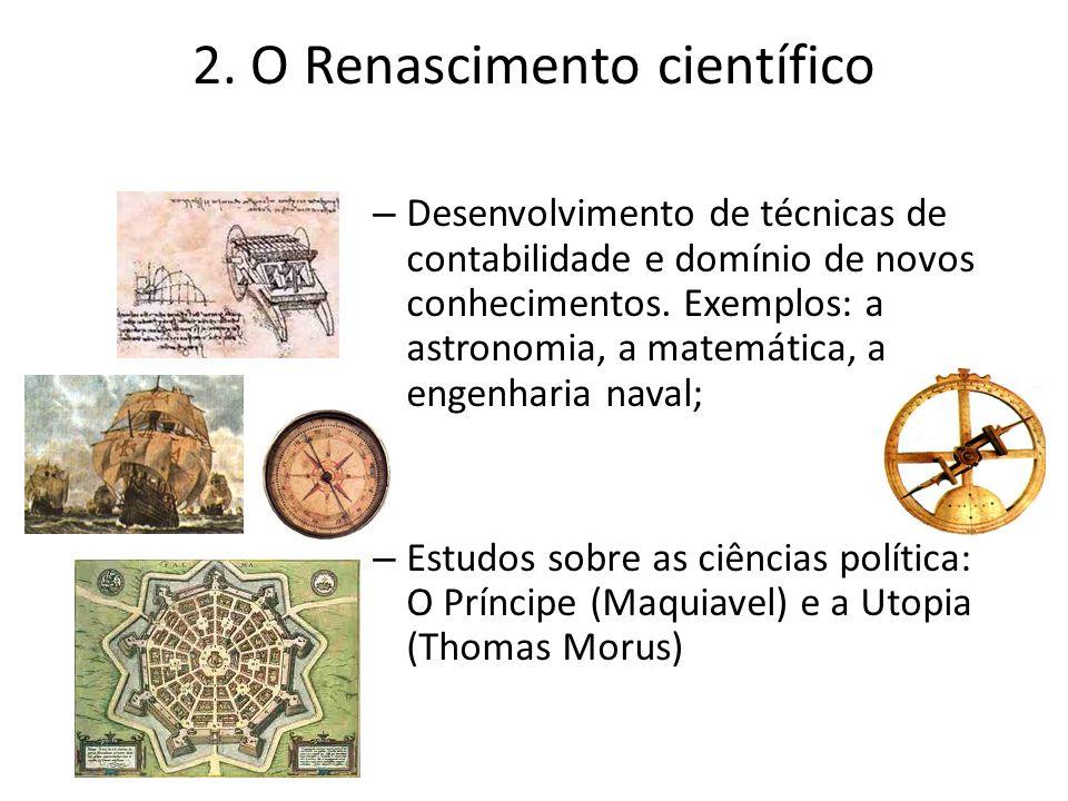 2. O Renascimento científico – Desenvolvimento de técnicas de contabilidade e domínio de novos conhecimentos. Exemplos: a astronomia, a matemática, a