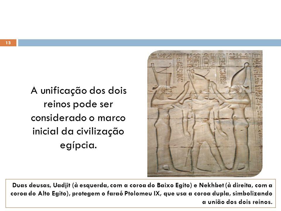 A unificação dos dois reinos pode ser considerado o marco inicial da civilização egípcia. 13 Duas deusas, Uadjit (à esquerda, com a coroa do Baixo Egi