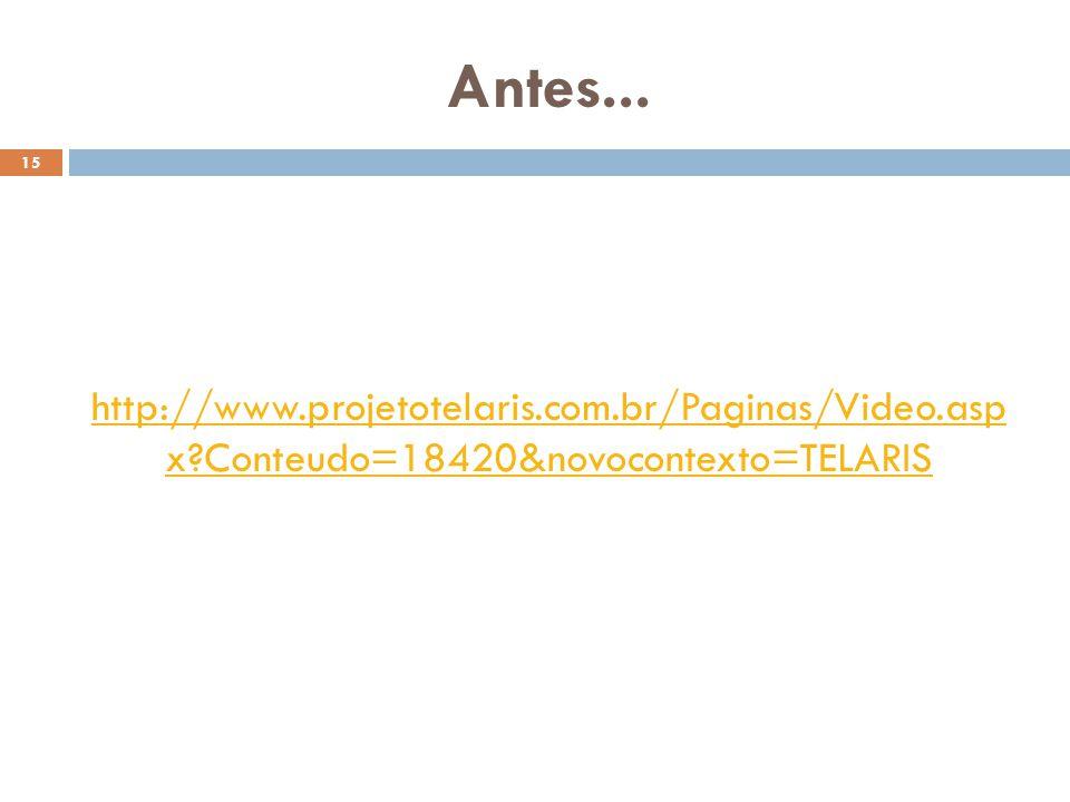 Antes... 15 http://www.projetotelaris.com.br/Paginas/Video.asp x?Conteudo=18420&novocontexto=TELARIS