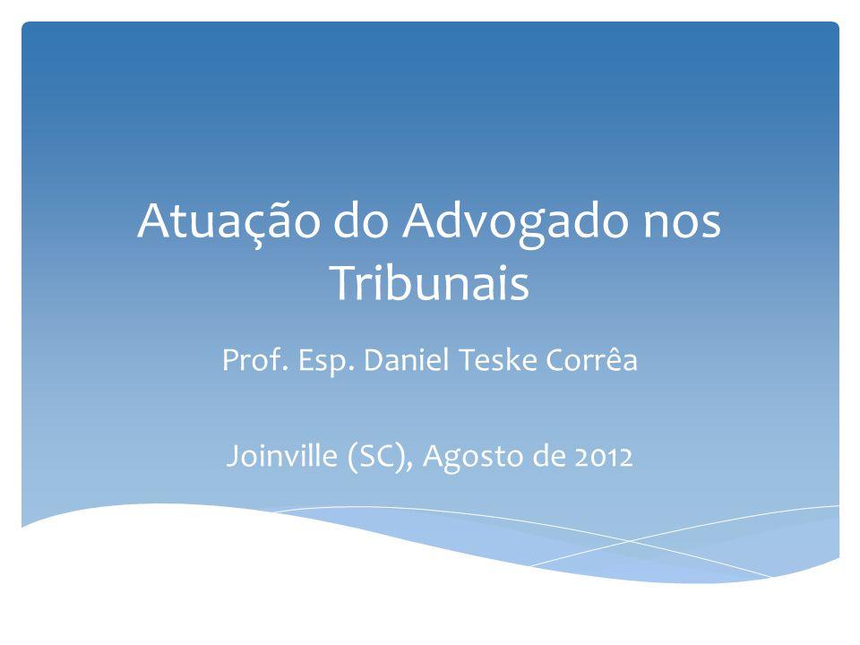 Atuação do Advogado nos Tribunais Prof. Esp. Daniel Teske Corrêa Joinville (SC), Agosto de 2012