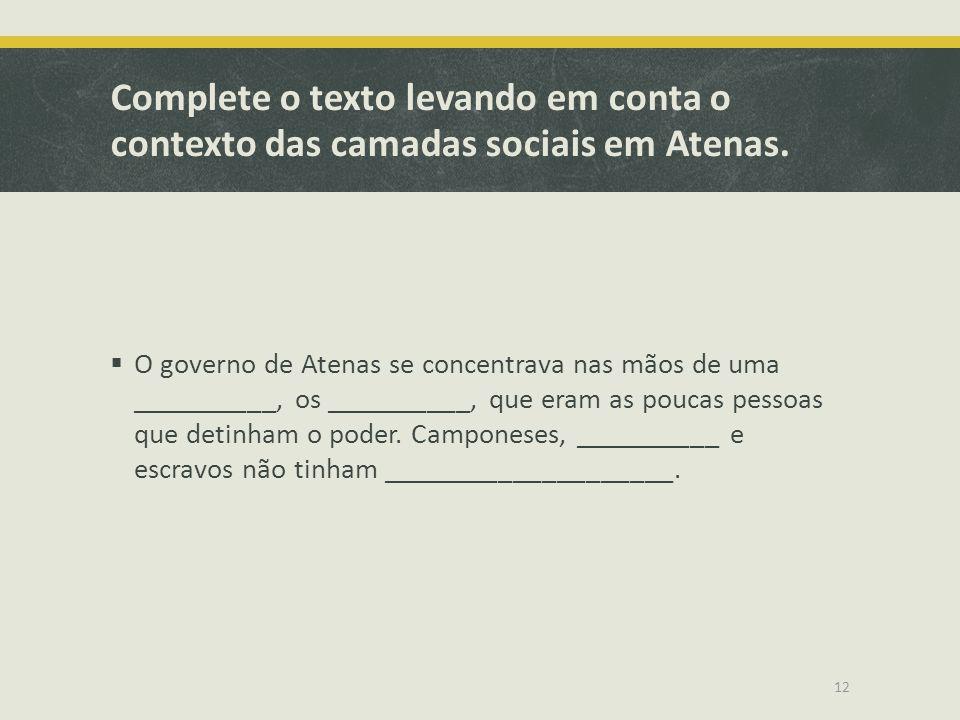 Complete o texto levando em conta o contexto das camadas sociais em Atenas. O governo de Atenas se concentrava nas mãos de uma __________, os ________