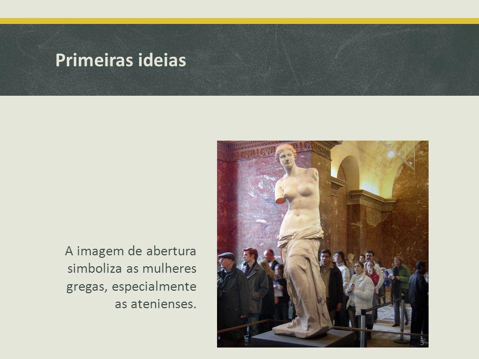 Primeiras ideias A imagem de abertura simboliza as mulheres gregas, especialmente as atenienses. 3