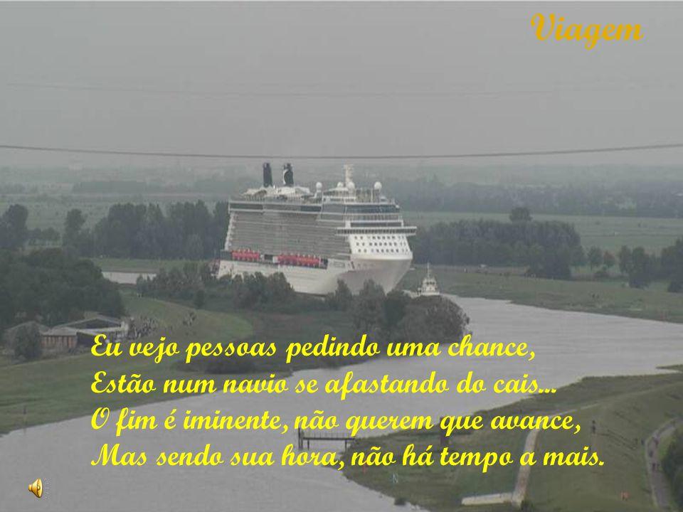 Eu vejo pessoas pedindo uma chance, Estão num navio se afastando do cais... O fim é iminente, não querem que avance, Mas sendo sua hora, não há tempo