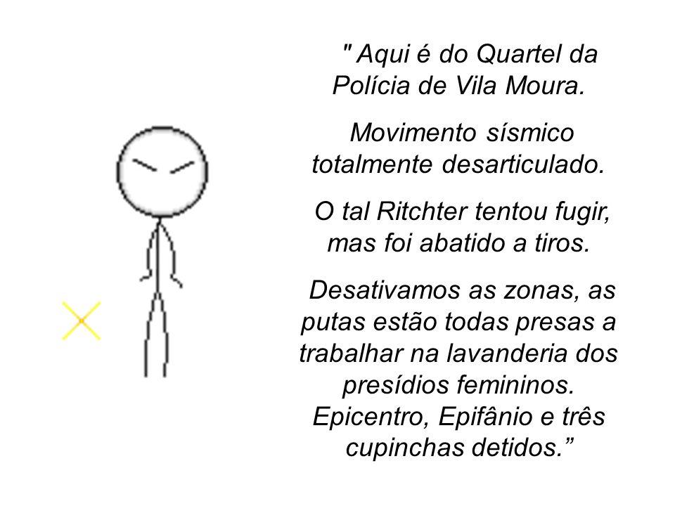 Aqui é do Quartel da Polícia de Vila Moura.Movimento sísmico totalmente desarticulado.