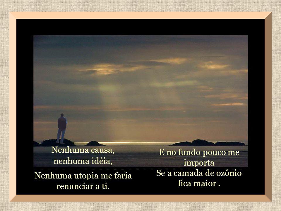 Tu és para mim, mais importante Que o destino da terra, Mais importante que o porvir do homem.