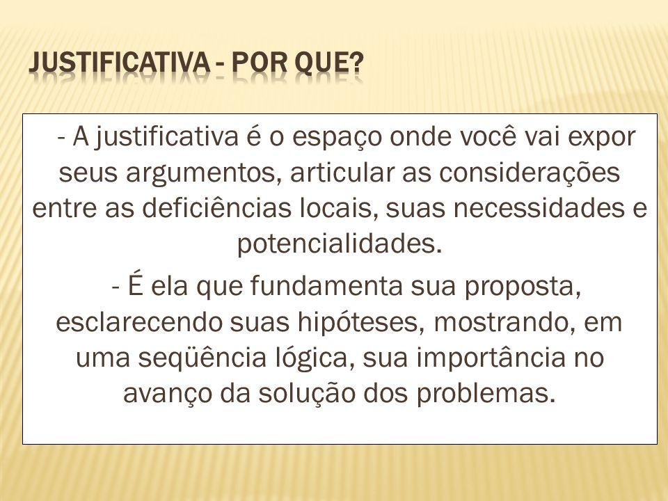 - A justificativa é o espaço onde você vai expor seus argumentos, articular as considerações entre as deficiências locais, suas necessidades e potenci