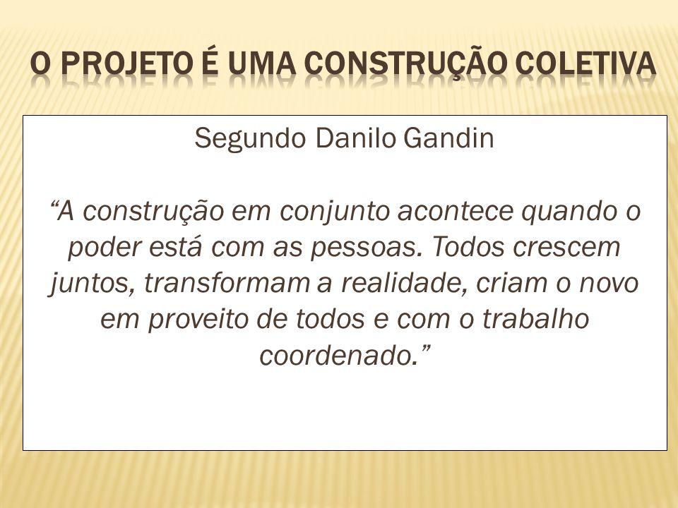 Segundo Danilo Gandin A construção em conjunto acontece quando o poder está com as pessoas. Todos crescem juntos, transformam a realidade, criam o nov