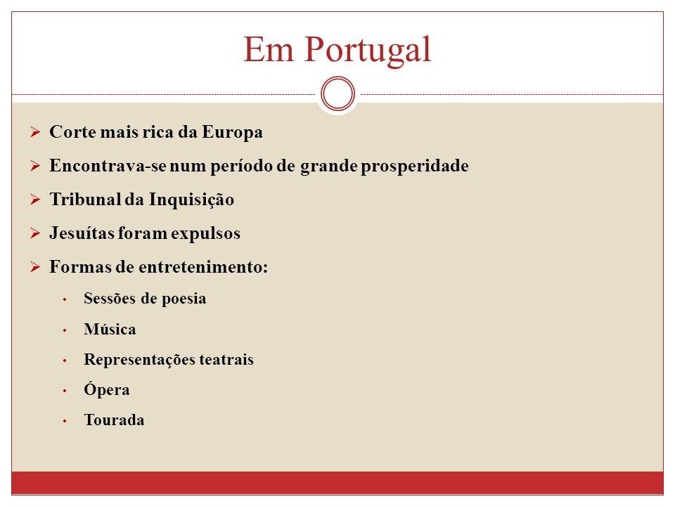 Em Portugal Corte mais rica da Europa Encontrava-se num período de grande prosperidade Tribunal da Inquisição Jesuítas foram expulsos Formas de entretenimento: Sessões de poesia Música Representações teatrais Ópera Tourada