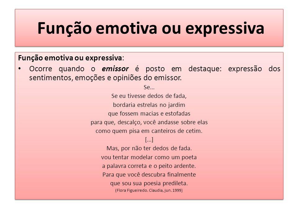 Função emotiva ou expressiva Função emotiva ou expressiva: Ocorre quando o emissor é posto em destaque: expressão dos sentimentos, emoções e opiniões