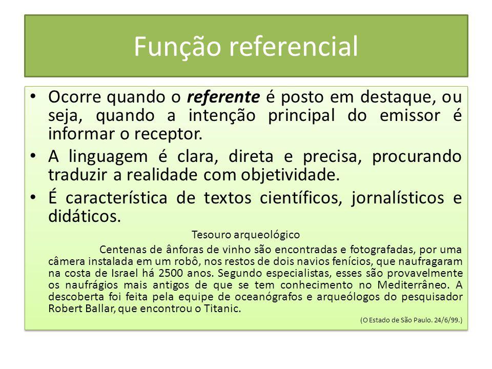 Função referencial Ocorre quando o referente é posto em destaque, ou seja, quando a intenção principal do emissor é informar o receptor. A linguagem é
