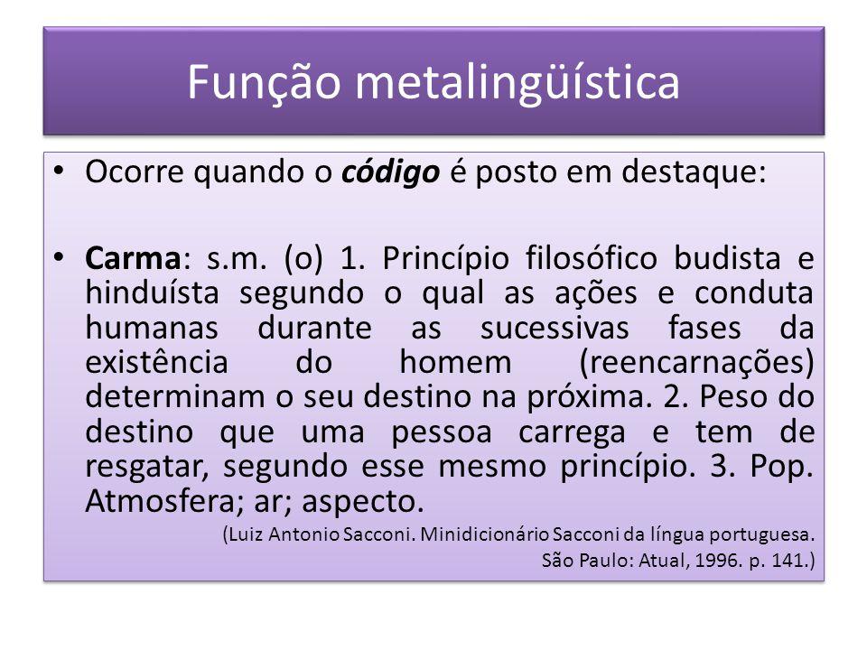 Função metalingüística Ocorre quando o código é posto em destaque: Carma: s.m. (o) 1. Princípio filosófico budista e hinduísta segundo o qual as ações