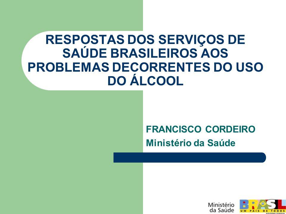 RESPOSTAS DOS SERVIÇOS DE SAÚDE BRASILEIROS AOS PROBLEMAS DECORRENTES DO USO DO ÁLCOOL FRANCISCO CORDEIRO Ministério da Saúde